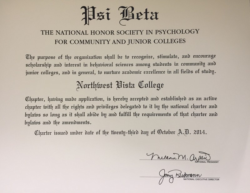 Psi Beta: The National Society in Psychology for Community and Junior Colleges. The purpose of the organization shall be to recognize, stimulate and encourage scholarship and interest in behavioral sciences among students in community and junior colleges and in general, to nurture academic excellence in all fields of study. Northwest Vista College: Chapter, having made application, in hereby accepted and established as an active chapter with all the rights and privileges delegated to it by the national chapter and bylaws as long as it shall abide by and fulfill the requirements of that chapter and bylaws and the amendments. Chapter issued under date of the twenty-third day of October, A.D., 2014. Signed by the national president and the national executive director.