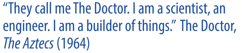 "A quote that reads: ""They call me The Doctor. I am a scientist, an engineer. I am a builder of things. The Doctor, The Aztecs (1964)""."