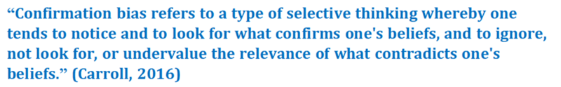 "A quote that reads: ""Confirmation bias refers to a type of selective thinking whereby one tends to notice and to look for what confirms one's beliefs, and to ignore, not look for, or undervalue the relevance of what contradicts one's beliefs."" (Carroll, 2016)"